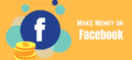 10 Quick & Easy Ways To Make Money on Facebook