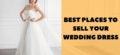 Best Places to Sell Used Wedding Dresses for Cash
